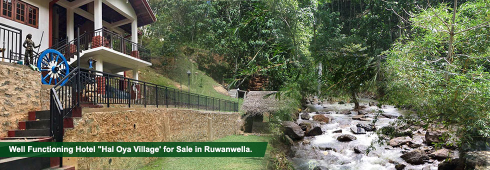 "Well Functioning Hotel ""Hal Oya Village' for Sale in Bogala, Ruwanwella. Built on 240 Perches well maintained land and 65,340 Sq.Ft. floor area. Situated in very beautiful environment, bordering to nice water stream."